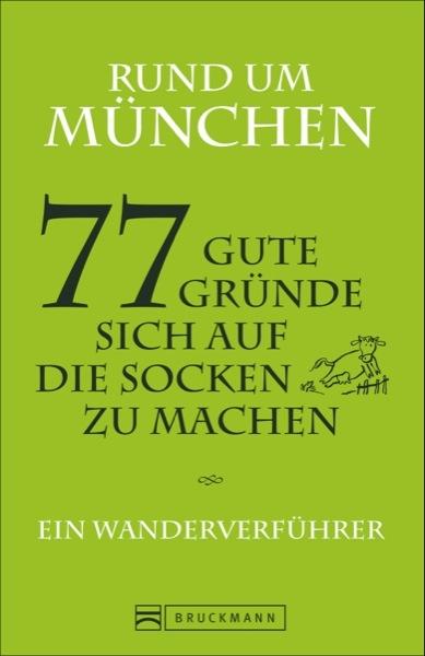 Rund um München – 77 gute Gründe, sich auf die Socken zu machen