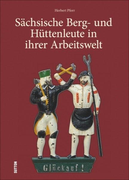 Sächsische Berg- und Hüttenleute in ihrer Arbeitswelt